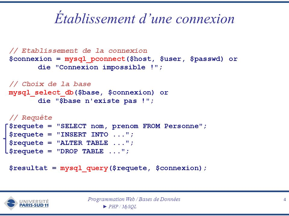 Programmation Web / Bases de Données PHP / MySQL Établissement dune connexion 4 // Etablissement de la connexion $connexion = mysql_pconnect($host, $user, $passwd) or die Connexion impossible ! ; // Choix de la base mysql_select_db($base, $connexion) or die $base n existe pas ! ; // Requête $requete = SELECT nom, prenom FROM Personne ; $requete = INSERT INTO... ; $requete = ALTER TABLE... ; $requete = DROP TABLE... ; $resultat = mysql_query($requete, $connexion);