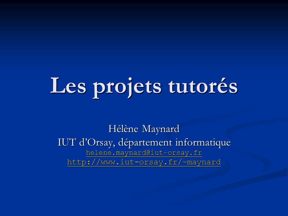 Les projets tutorés Hélène Maynard IUT dOrsay, département informatique helene.maynard@iut-orsay.fr http://www.iut-orsay.fr/~maynard