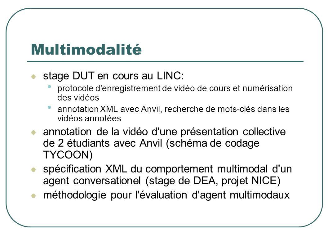 Multimodalité stage DUT en cours au LINC: protocole d enregistrement de vidéo de cours et numérisation des vidéos annotation XML avec Anvil, recherche de mots-clés dans les vidéos annotées annotation de la vidéo d une présentation collective de 2 étudiants avec Anvil (schéma de codage TYCOON) spécification XML du comportement multimodal d un agent conversationel (stage de DEA, projet NICE) méthodologie pour l évaluation d agent multimodaux