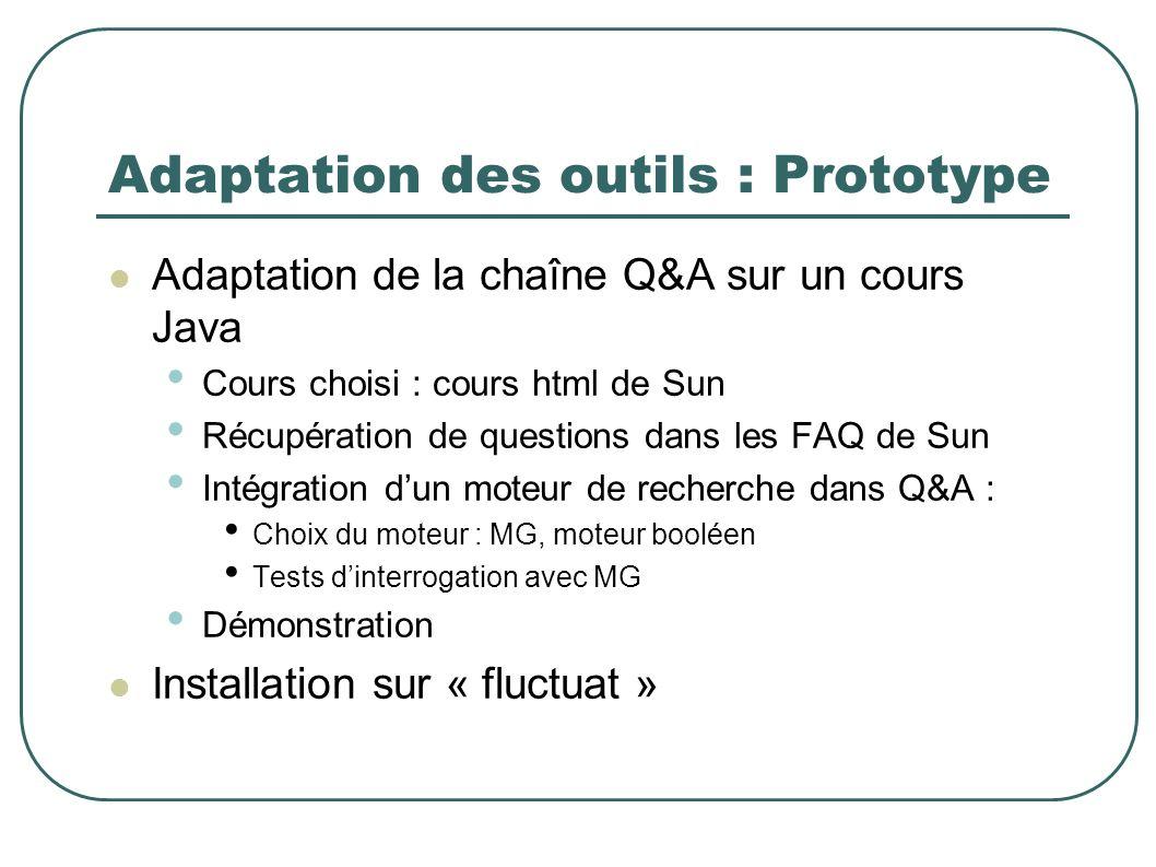 Adaptation des outils : Prototype Adaptation de la chaîne Q&A sur un cours Java Cours choisi : cours html de Sun Récupération de questions dans les FAQ de Sun Intégration dun moteur de recherche dans Q&A : Choix du moteur : MG, moteur booléen Tests dinterrogation avec MG Démonstration Installation sur « fluctuat »