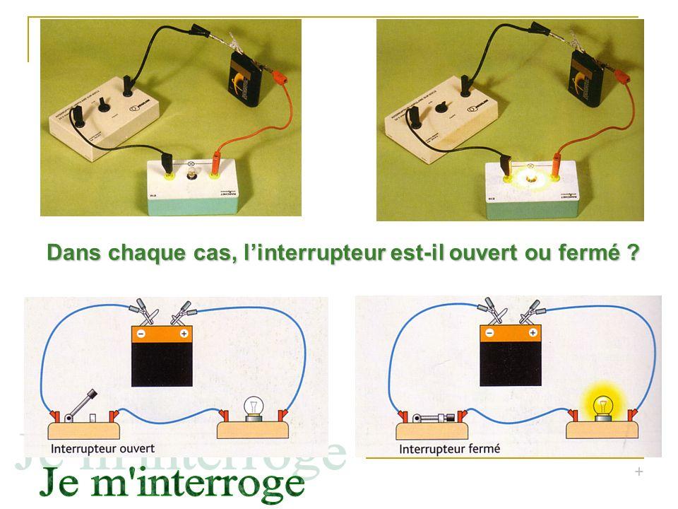 + Dans chaque cas, linterrupteur est-il ouvert ou fermé ?