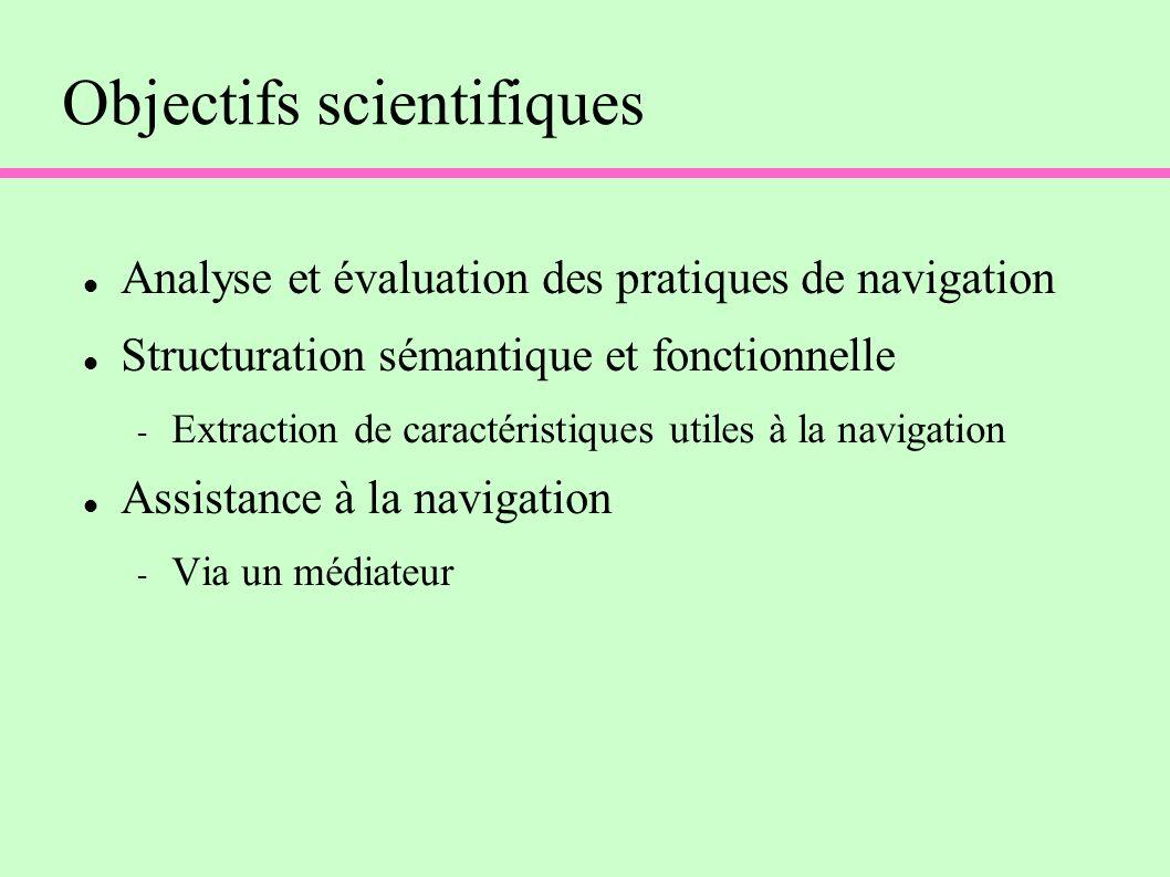Objectifs scientifiques Analyse et évaluation des pratiques de navigation Structuration sémantique et fonctionnelle - Extraction de caractéristiques utiles à la navigation Assistance à la navigation - Via un médiateur