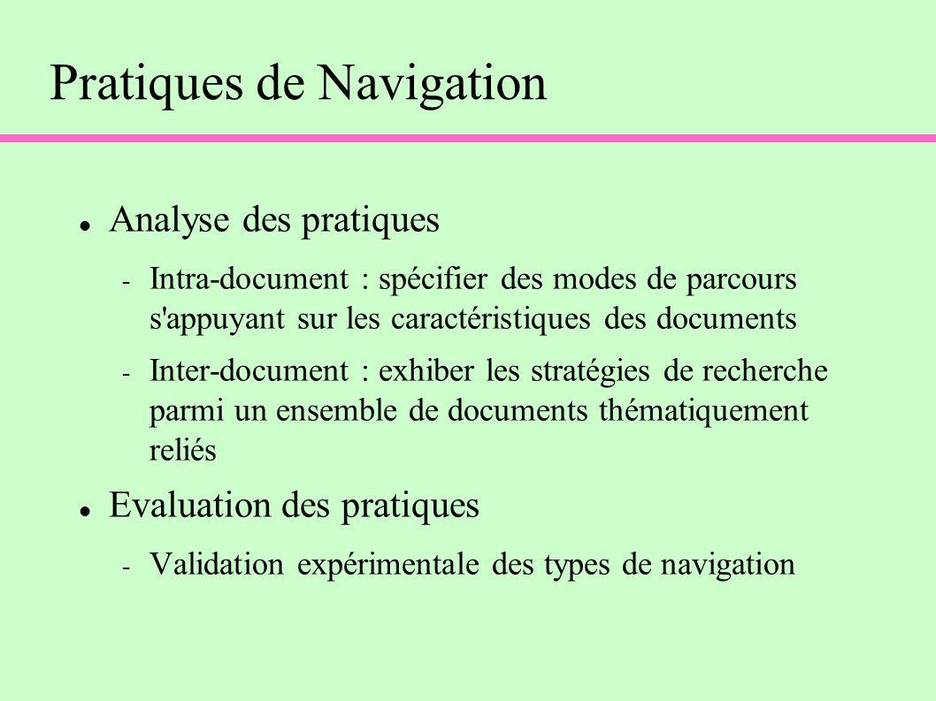 Pratiques de Navigation Analyse des pratiques - Intra-document : spécifier des modes de parcours s appuyant sur les caractéristiques des documents - Inter-document : exhiber les stratégies de recherche parmi un ensemble de documents thématiquement reliés Evaluation des pratiques - Validation expérimentale des types de navigation