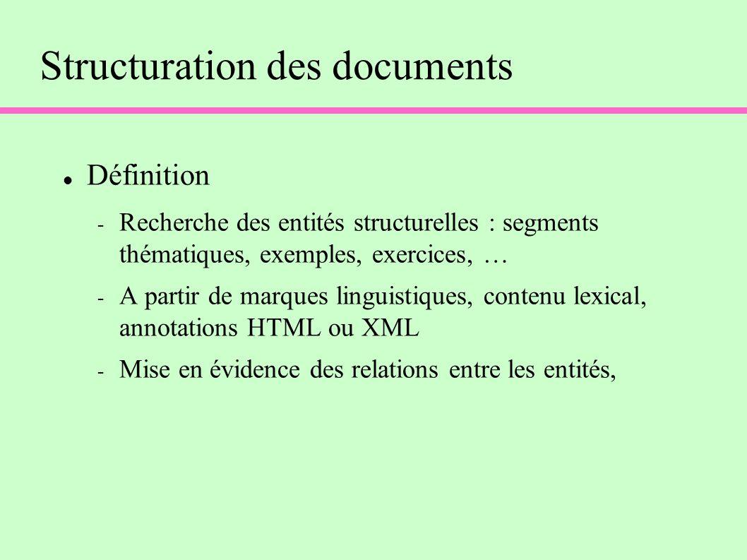 Structuration des documents Définition - Recherche des entités structurelles : segments thématiques, exemples, exercices, … - A partir de marques linguistiques, contenu lexical, annotations HTML ou XML - Mise en évidence des relations entre les entités,