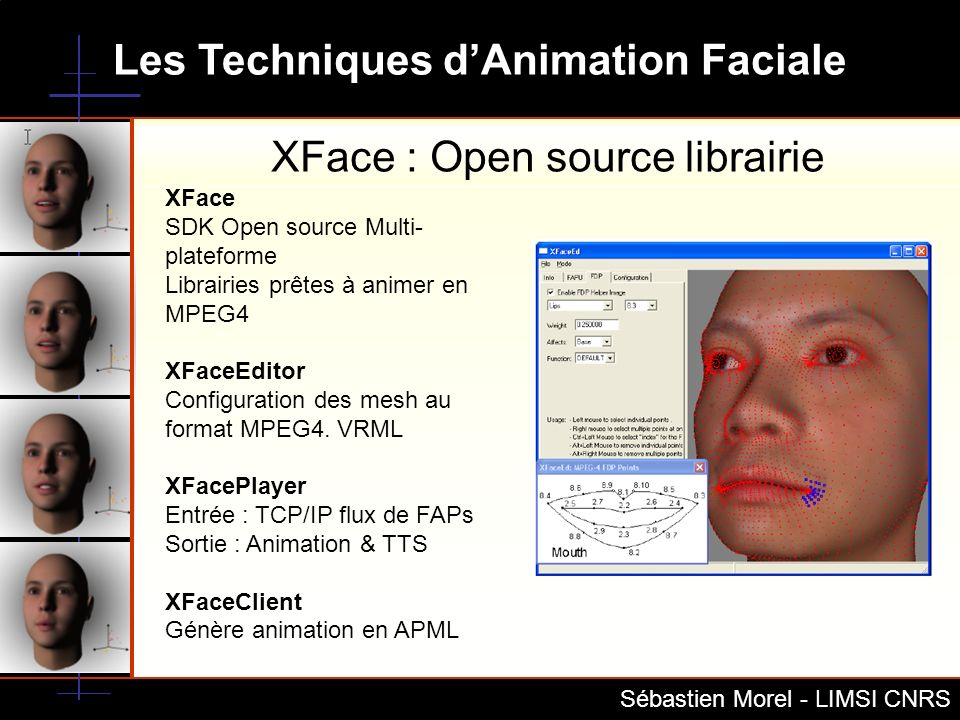 Les Techniques dAnimation Faciale Sébastien Morel - LIMSI CNRS XFace : Open source librairie XFace SDK Open source Multi- plateforme Librairies prêtes
