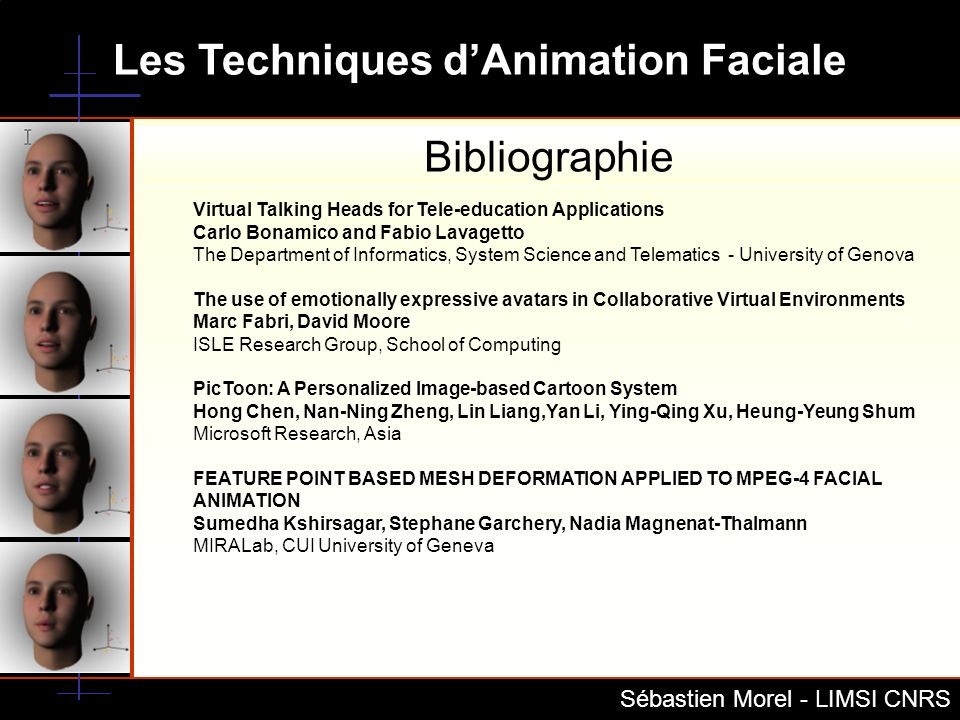 Les Techniques dAnimation Faciale Sébastien Morel - LIMSI CNRS Bibliographie Virtual Talking Heads for Tele-education Applications Carlo Bonamico and
