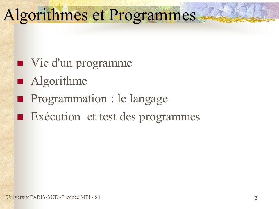 Université PARIS-SUD - Licence MPI - S1 13 Algorithme : un peu de méthodologie identifier les données fournies / nécessaires (données en entrée) identifier le résultat (données en sortie) déterminer les actions ou opérations élémentaires spécifier l enchaînement des actions langage d algorithmes = langage de description des données, des actions et des enchaînements