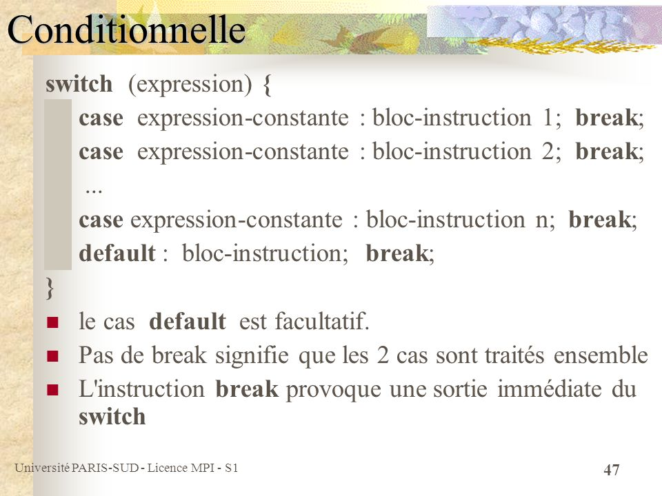 Université PARIS-SUD - Licence MPI - S1 47Conditionnelle switch (expression) { case expression-constante : bloc-instruction 1; break; case expression-constante : bloc-instruction 2; break;...