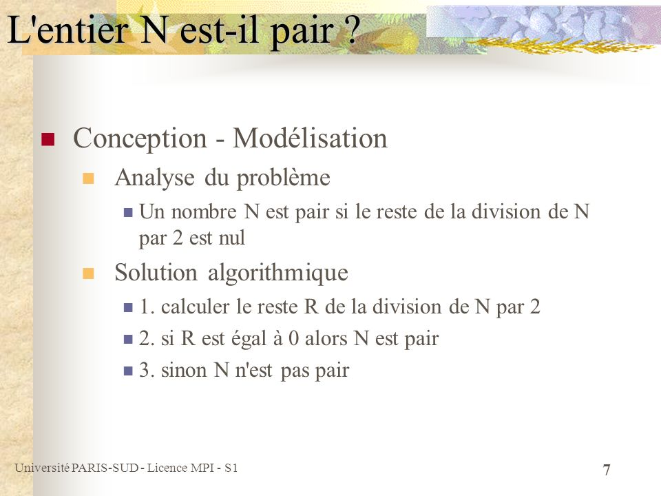 Université PARIS-SUD - Licence MPI - S1 8 Programmation Programme C main () {// début du programme principal int n ; printf( Donner un nombre n: ) ; scanf( %d , &n) ; if ((n % 2) == 0) printf( %d est pair \n , n); else printf( %d n est pas pair \n , n); } // fin du programme principal L entier N est-il pair ?