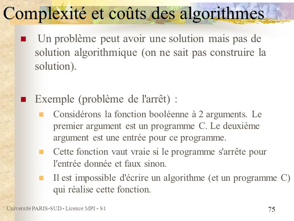 Université PARIS-SUD - Licence MPI - S1 75 Complexité et coûts des algorithmes Un problème peut avoir une solution mais pas de solution algorithmique (on ne sait pas construire la solution).