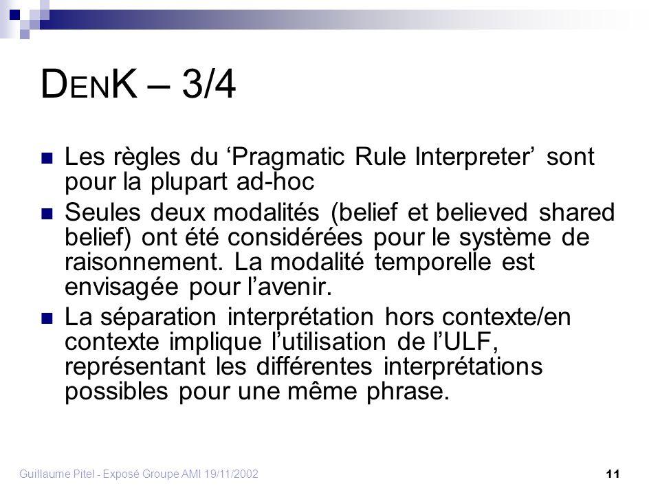 Guillaume Pitel - Exposé Groupe AMI 19/11/2002 11 D EN K – 3/4 Les règles du Pragmatic Rule Interpreter sont pour la plupart ad-hoc Seules deux modalités (belief et believed shared belief) ont été considérées pour le système de raisonnement.