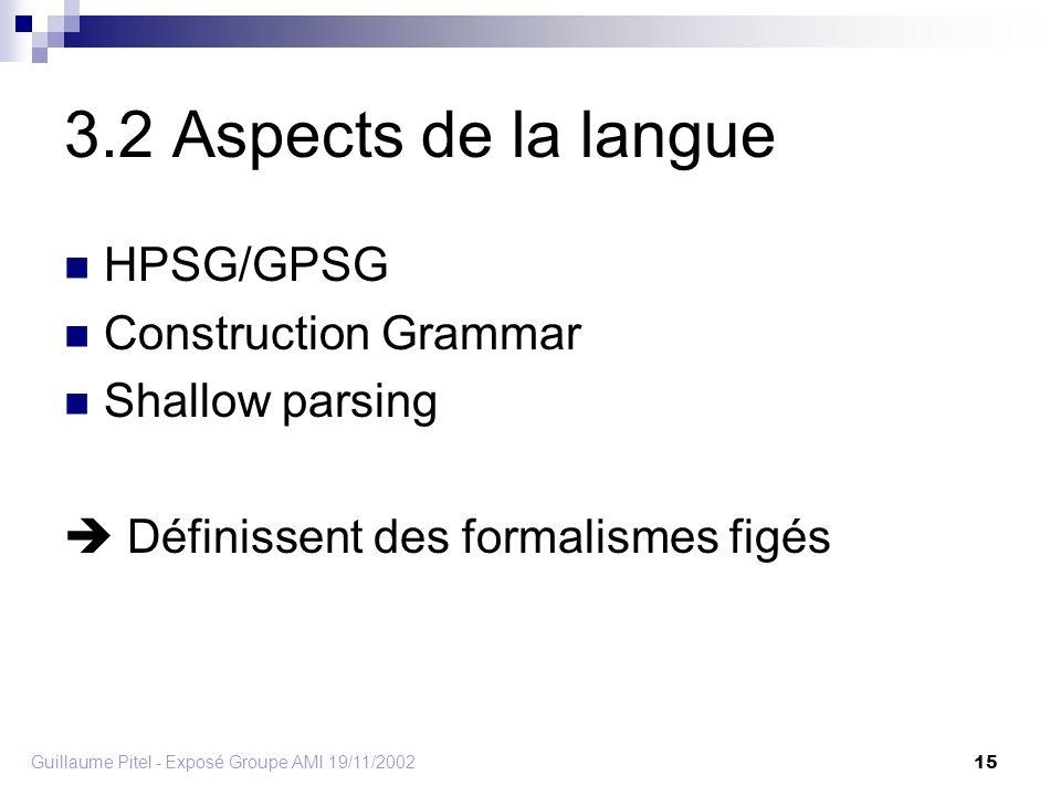 Guillaume Pitel - Exposé Groupe AMI 19/11/2002 15 3.2 Aspects de la langue HPSG/GPSG Construction Grammar Shallow parsing Définissent des formalismes figés