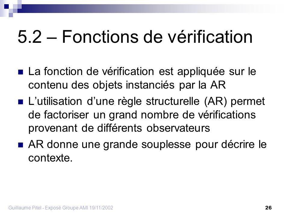 Guillaume Pitel - Exposé Groupe AMI 19/11/2002 26 5.2 – Fonctions de vérification La fonction de vérification est appliquée sur le contenu des objets instanciés par la AR Lutilisation dune règle structurelle (AR) permet de factoriser un grand nombre de vérifications provenant de différents observateurs AR donne une grande souplesse pour décrire le contexte.