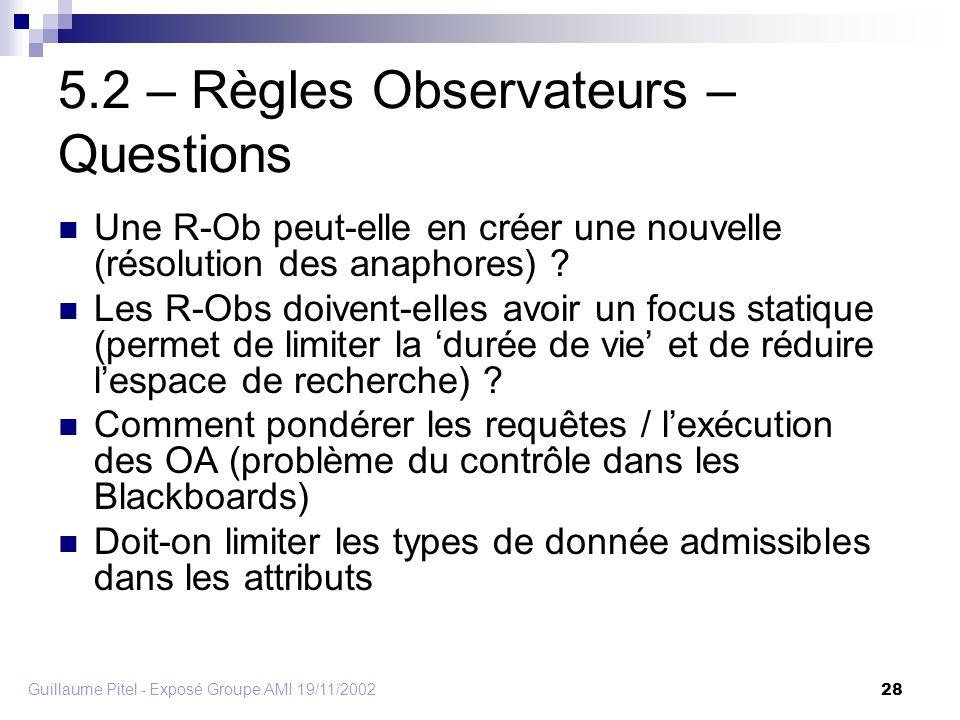 Guillaume Pitel - Exposé Groupe AMI 19/11/2002 28 5.2 – Règles Observateurs – Questions Une R-Ob peut-elle en créer une nouvelle (résolution des anaphores) .