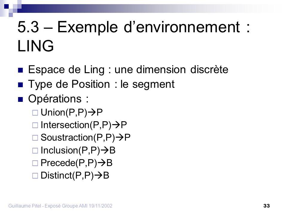 Guillaume Pitel - Exposé Groupe AMI 19/11/2002 33 5.3 – Exemple denvironnement : LING Espace de Ling : une dimension discrète Type de Position : le segment Opérations : Union(P,P) P Intersection(P,P) P Soustraction(P,P) P Inclusion(P,P) B Precede(P,P) B Distinct(P,P) B