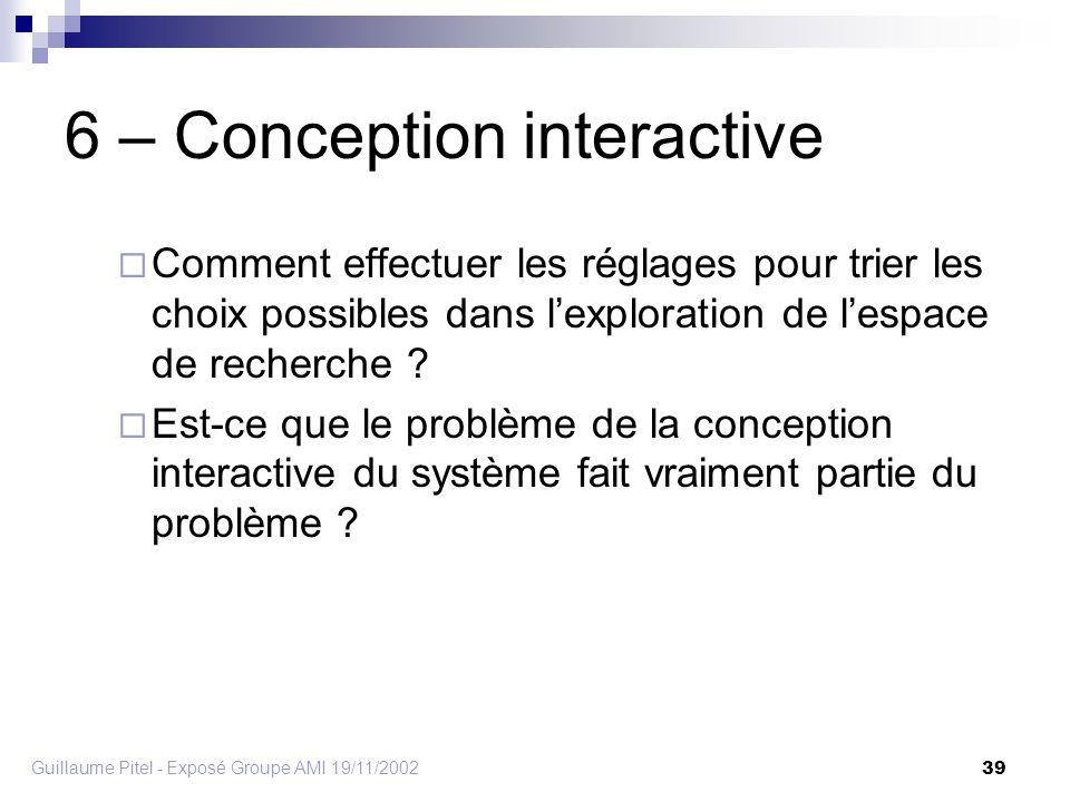 Guillaume Pitel - Exposé Groupe AMI 19/11/2002 39 6 – Conception interactive Comment effectuer les réglages pour trier les choix possibles dans lexploration de lespace de recherche .