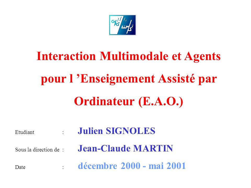 Interaction Multimodale et Agents pour l Enseignement Assisté par Ordinateur (E.A.O.) Etudiant: Julien SIGNOLES Sous la direction de : Jean-Claude MAR