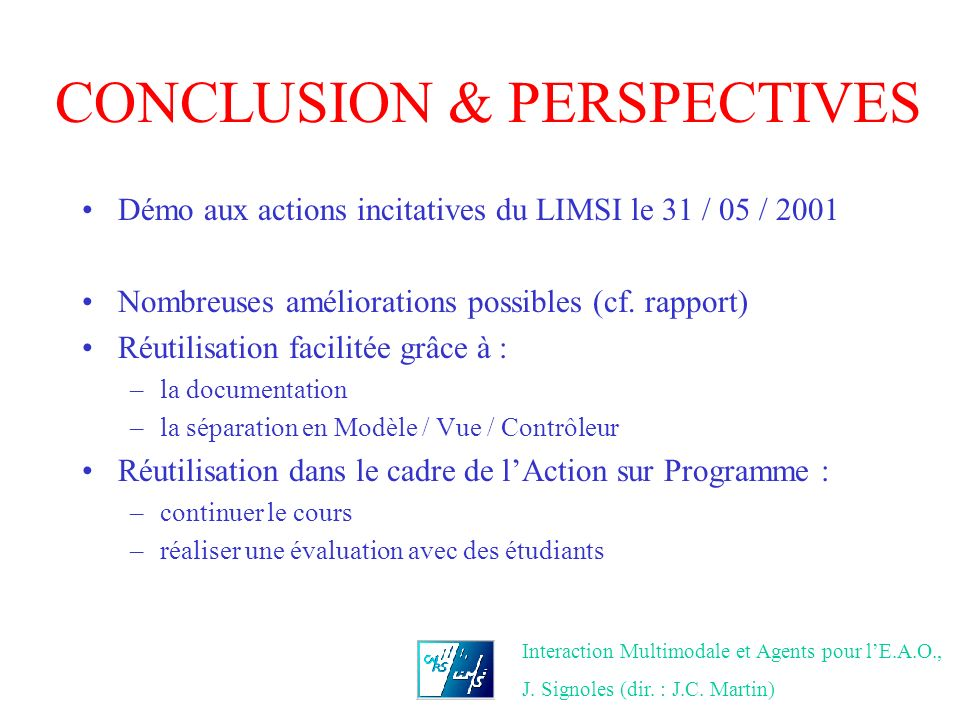 Interaction Multimodale et Agents pour lE.A.O., J. Signoles (dir. : J.C. Martin) CONCLUSION & PERSPECTIVES Démo aux actions incitatives du LIMSI le 31