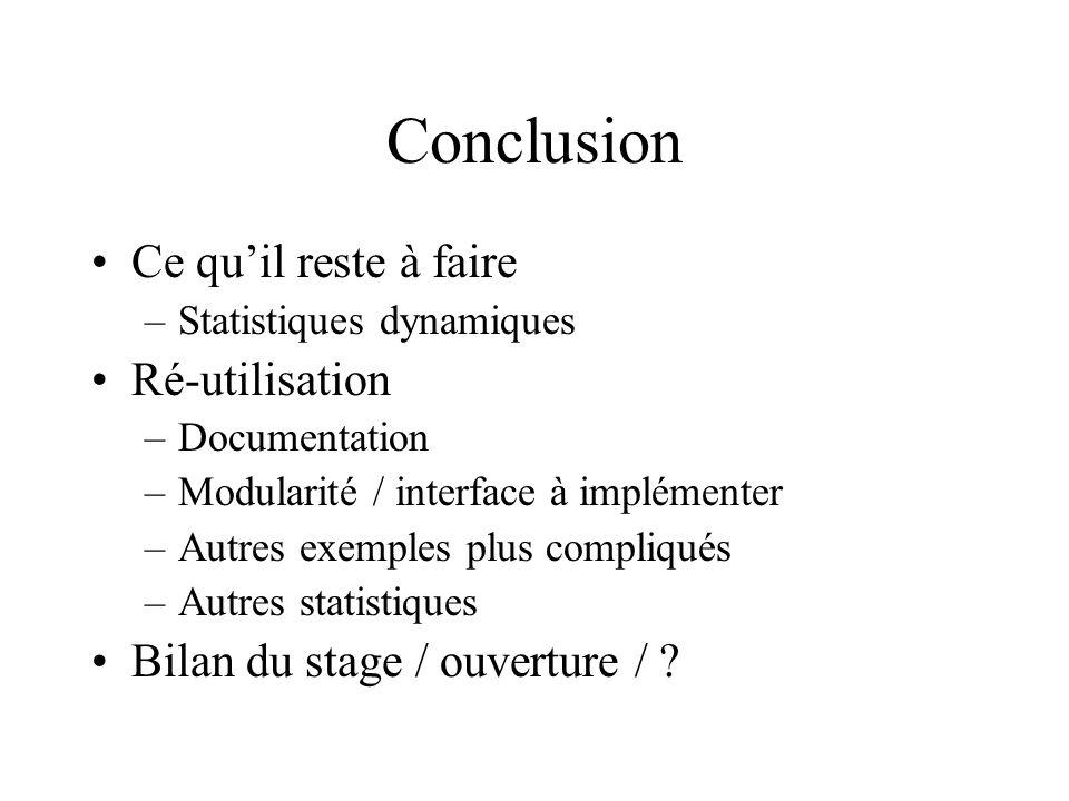 Conclusion Ce quil reste à faire –Statistiques dynamiques Ré-utilisation –Documentation –Modularité / interface à implémenter –Autres exemples plus compliqués –Autres statistiques Bilan du stage / ouverture /
