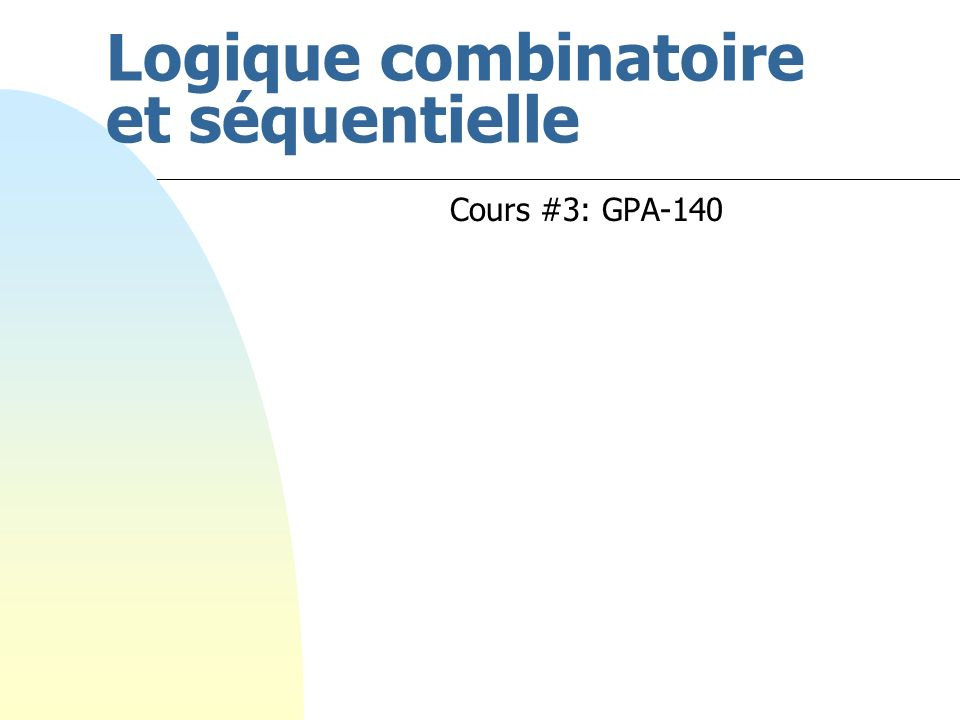 Logique combinatoire et séquentielle Cours #3: GPA-140