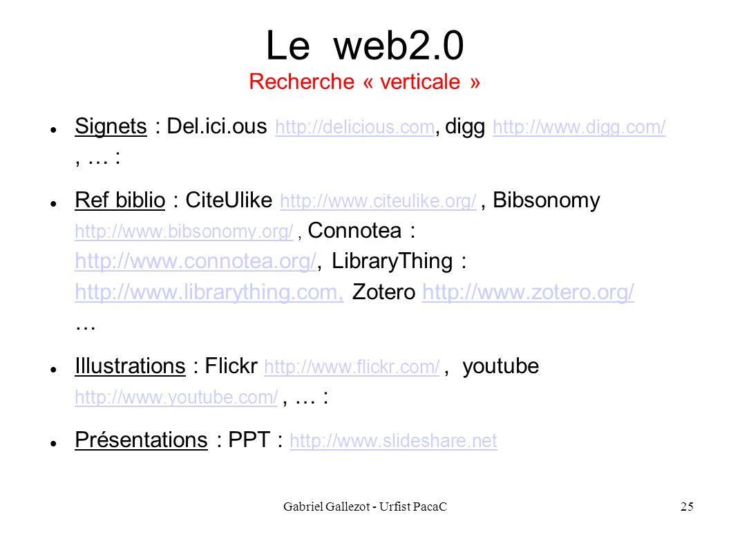 Gabriel Gallezot - Urfist PacaC25 Le web2.0 Recherche « verticale » Signets : Del.ici.ous http://delicious.com, digg http://www.digg.com/, … : http://delicious.com http://www.digg.com/ Ref biblio : CiteUlike http://www.citeulike.org/, Bibsonomy http://www.bibsonomy.org/, Connotea : http://www.connotea.org/, LibraryThing : http://www.librarything.com, Zotero http://www.zotero.org/ … http://www.citeulike.org/ http://www.bibsonomy.org/ http://www.connotea.org/ http://www.librarything.com,http://www.zotero.org/ Illustrations : Flickr http://www.flickr.com/, youtube http://www.youtube.com/, … : http://www.flickr.com/ http://www.youtube.com/ Présentations : PPT : http://www.slideshare.net http://www.slideshare.net