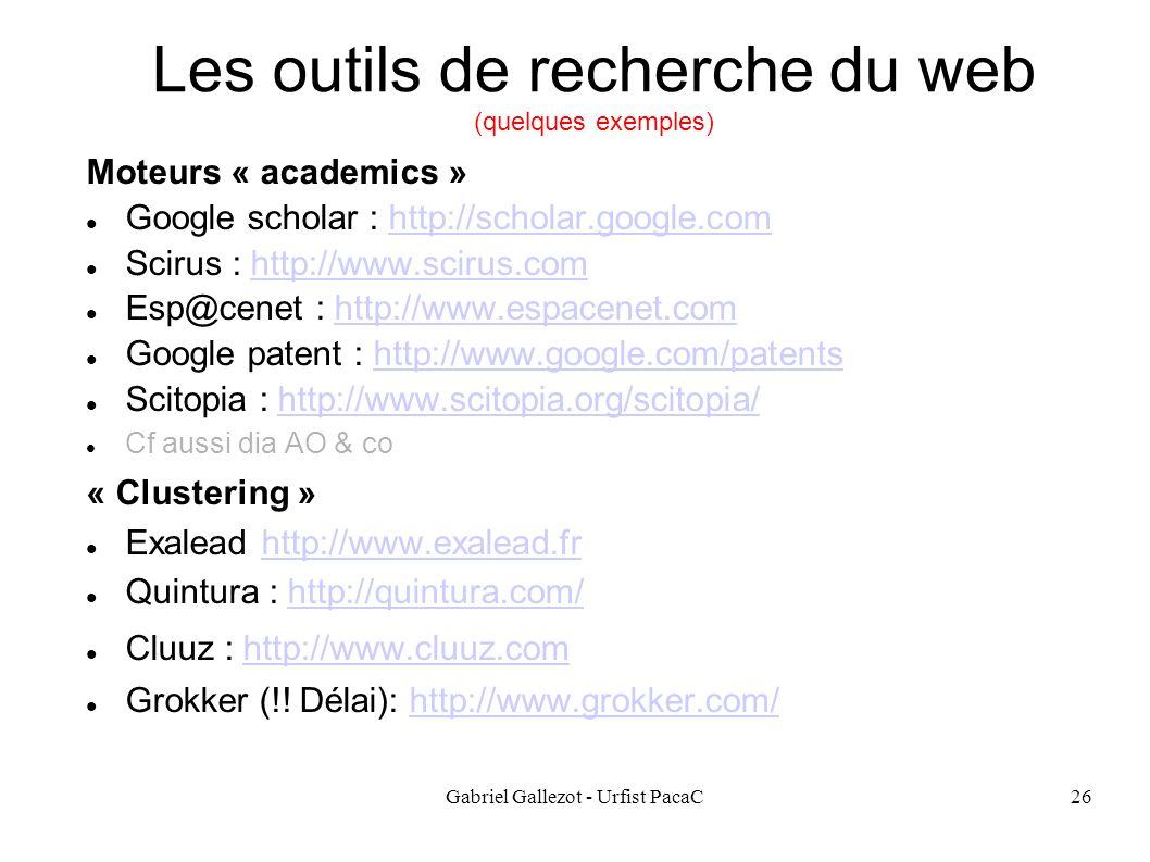 Gabriel Gallezot - Urfist PacaC26 Les outils de recherche du web (quelques exemples) Moteurs « academics » Google scholar : http://scholar.google.comhttp://scholar.google.com Scirus : http://www.scirus.comhttp://www.scirus.com Esp@cenet : http://www.espacenet.comhttp://www.espacenet.com Google patent : http://www.google.com/patentshttp://www.google.com/patents Scitopia : http://www.scitopia.org/scitopia/http://www.scitopia.org/scitopia/ Cf aussi dia AO & co « Clustering » Exalead http://www.exalead.frhttp://www.exalead.fr Quintura : http://quintura.com/http://quintura.com/ Cluuz : http://www.cluuz.comhttp://www.cluuz.com Grokker (!.