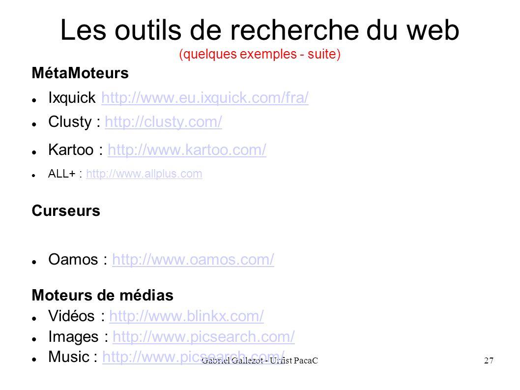 Gabriel Gallezot - Urfist PacaC27 Les outils de recherche du web (quelques exemples - suite) MétaMoteurs Ixquick http://www.eu.ixquick.com/fra/http://www.eu.ixquick.com/fra/ Clusty : http://clusty.com/http://clusty.com/ Kartoo : http://www.kartoo.com/http://www.kartoo.com/ ALL+ : http://www.allplus.comhttp://www.allplus.com Curseurs Oamos : http://www.oamos.com/http://www.oamos.com/ Moteurs de médias Vidéos : http://www.blinkx.com/http://www.blinkx.com/ Images : http://www.picsearch.com/http://www.picsearch.com/ Music : http://www.picsearch.com/http://www.picsearch.com/
