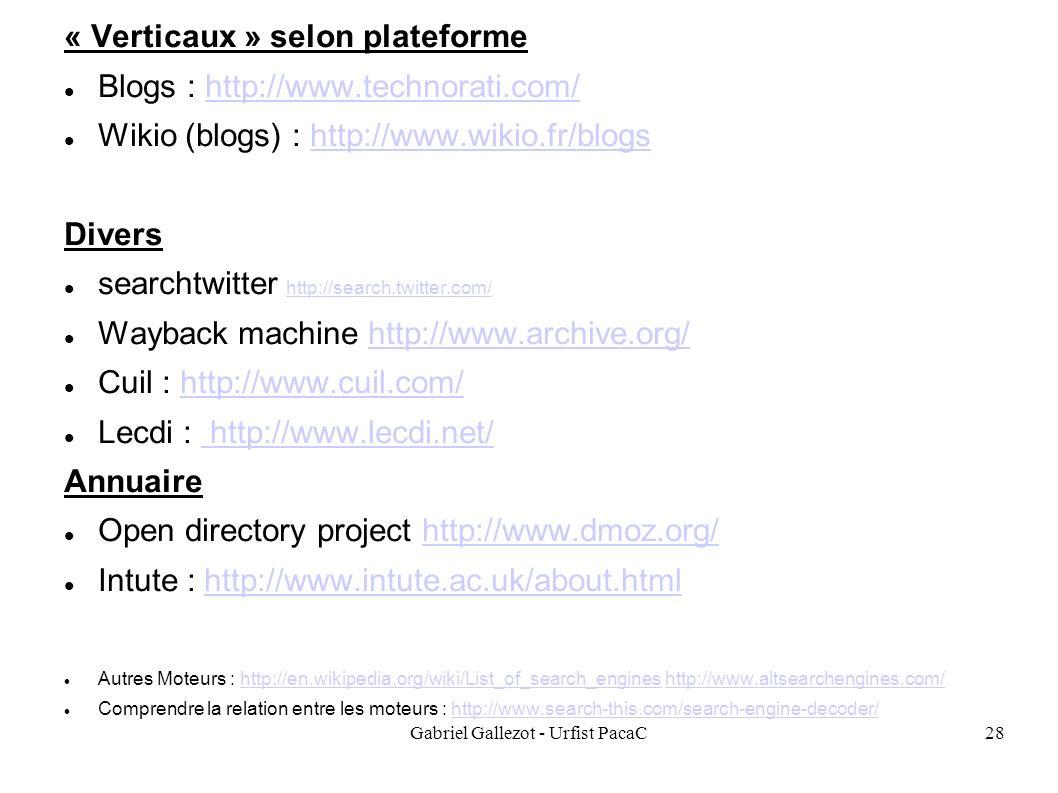 Gabriel Gallezot - Urfist PacaC28 « Verticaux » selon plateforme Blogs : http://www.technorati.com/http://www.technorati.com/ Wikio (blogs) : http://www.wikio.fr/blogshttp://www.wikio.fr/blogs Divers searchtwitter http://search.twitter.com/ http://search.twitter.com/ Wayback machine http://www.archive.org/http://www.archive.org/ Cuil : http://www.cuil.com/http://www.cuil.com/ Lecdi : http://www.lecdi.net/ http://www.lecdi.net/ Annuaire Open directory project http://www.dmoz.org/http://www.dmoz.org/ Intute : http://www.intute.ac.uk/about.htmlhttp://www.intute.ac.uk/about.html Autres Moteurs : http://en.wikipedia.org/wiki/List_of_search_engines http://www.altsearchengines.com/http://en.wikipedia.org/wiki/List_of_search_engineshttp://www.altsearchengines.com/ Comprendre la relation entre les moteurs : http://www.search-this.com/search-engine-decoder/http://www.search-this.com/search-engine-decoder/