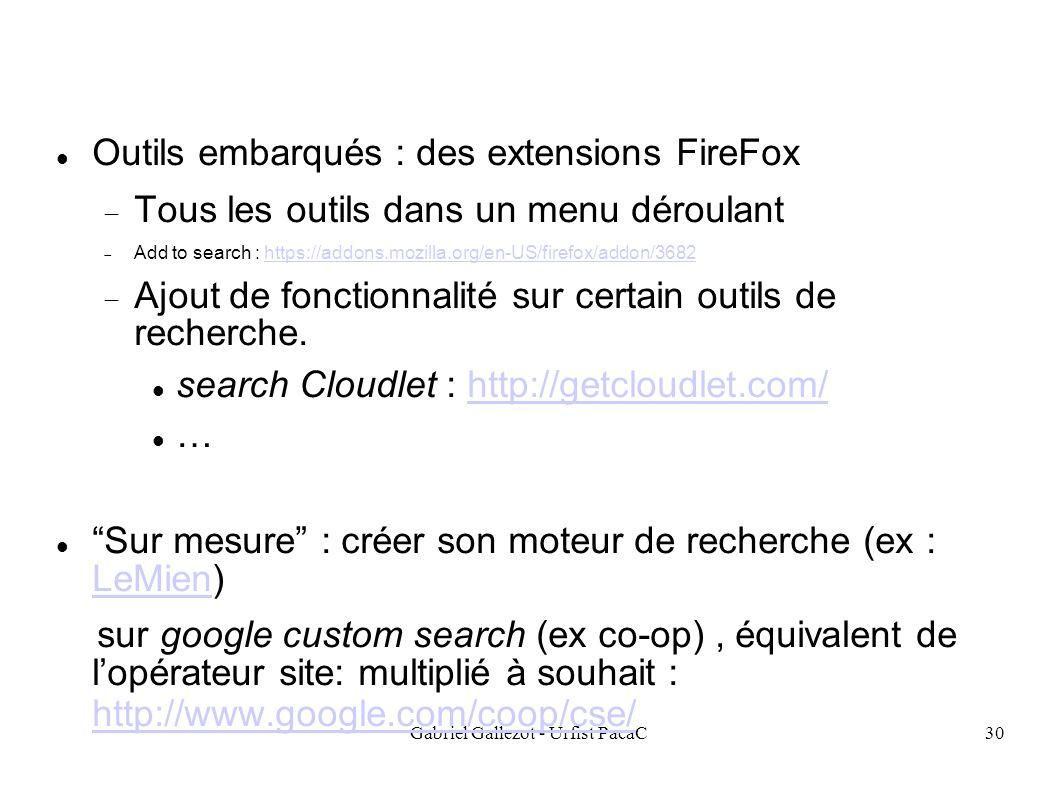 Gabriel Gallezot - Urfist PacaC30 Outils embarqués : des extensions FireFox Tous les outils dans un menu déroulant Add to search : https://addons.mozilla.org/en-US/firefox/addon/3682https://addons.mozilla.org/en-US/firefox/addon/3682 Ajout de fonctionnalité sur certain outils de recherche.