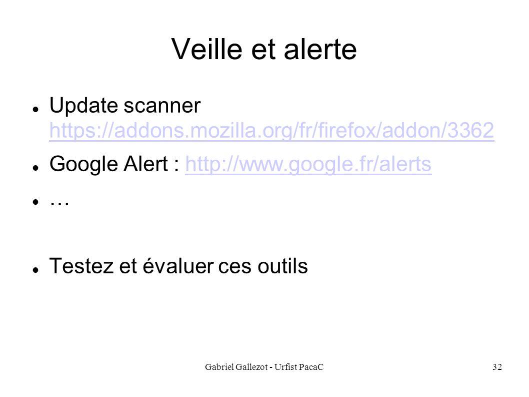 Gabriel Gallezot - Urfist PacaC32 Veille et alerte Update scanner https://addons.mozilla.org/fr/firefox/addon/3362 https://addons.mozilla.org/fr/firefox/addon/3362 Google Alert : http://www.google.fr/alertshttp://www.google.fr/alerts … Testez et évaluer ces outils