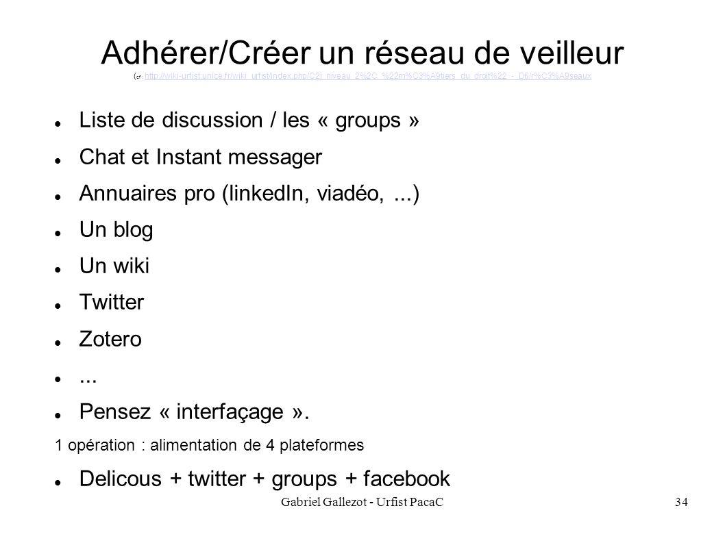 Gabriel Gallezot - Urfist PacaC34 Adhérer/Créer un réseau de veilleur ( cf : http://wiki-urfist.unice.fr/wiki_urfist/index.php/C2i_niveau_2%2C_%22m%C3%A9tiers_du_droit%22_-_D6/r%C3%A9seauxhttp://wiki-urfist.unice.fr/wiki_urfist/index.php/C2i_niveau_2%2C_%22m%C3%A9tiers_du_droit%22_-_D6/r%C3%A9seaux Liste de discussion / les « groups » Chat et Instant messager Annuaires pro (linkedIn, viadéo,...) Un blog Un wiki Twitter Zotero...
