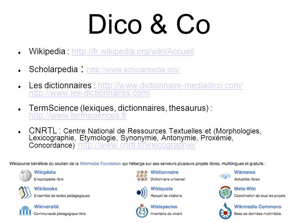 16 Dico & Co Wikipedia : http://fr.wikipedia.org/wiki/Accueilhttp://fr.wikipedia.org/wiki/Accueil Scholarpedia : http://www.scholarpedia.org/ http://www.scholarpedia.org/ Les dictionnaires : http://www.dictionnaire-mediadico.com/ http://www.les-dictionnaires.com/http://www.dictionnaire-mediadico.com/ http://www.les-dictionnaires.com/ TermScience (lexiques, dictionnaires, thesaurus) : http://www.termsciences.fr http://www.termsciences.fr CNRTL : Centre National de Ressources Textuelles et (Morphologies, Lexicographie, Etymologie, Synonymie, Antonymie, Proxémie, Concordance) http://www.cnrtl.fr/lexicographie/http://www.cnrtl.fr/lexicographie/