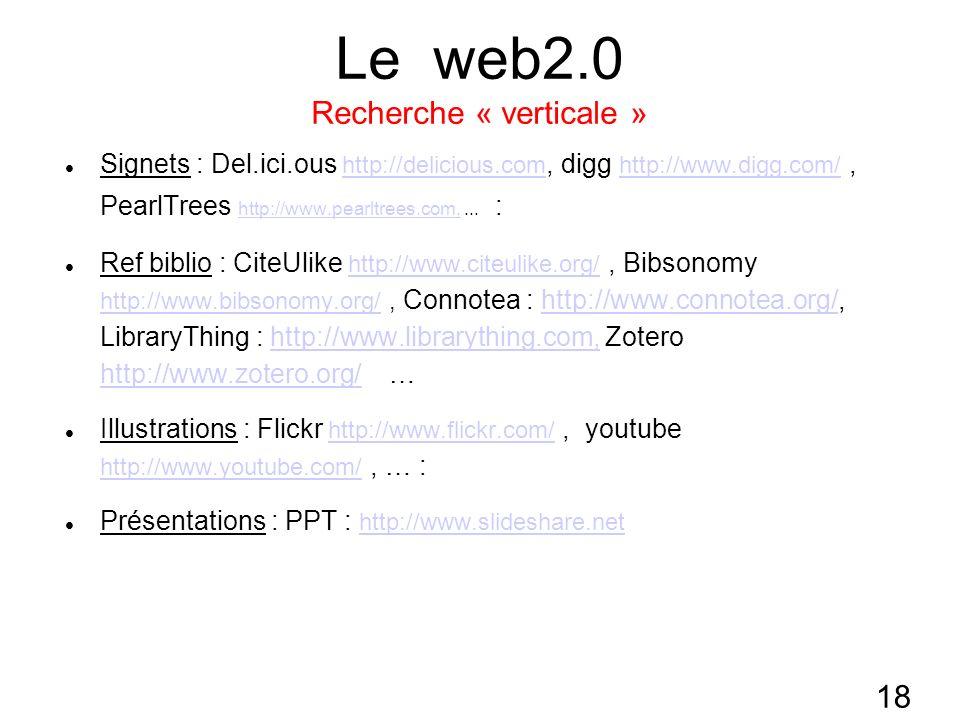 18 Le web2.0 Recherche « verticale » Signets : Del.ici.ous http://delicious.com, digg http://www.digg.com/, PearlTrees http://www.pearltrees.com,...