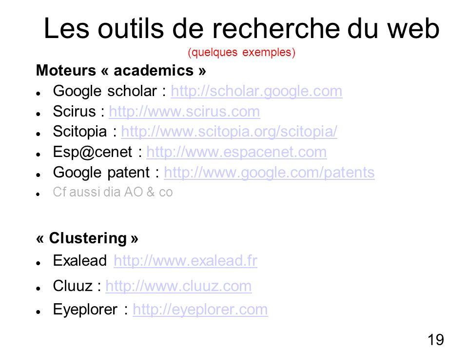 19 Les outils de recherche du web (quelques exemples) Moteurs « academics » Google scholar : http://scholar.google.comhttp://scholar.google.com Scirus : http://www.scirus.comhttp://www.scirus.com Scitopia : http://www.scitopia.org/scitopia/http://www.scitopia.org/scitopia/ Esp@cenet : http://www.espacenet.comhttp://www.espacenet.com Google patent : http://www.google.com/patentshttp://www.google.com/patents Cf aussi dia AO & co « Clustering » Exalead http://www.exalead.frhttp://www.exalead.fr Cluuz : http://www.cluuz.comhttp://www.cluuz.com Eyeplorer : http://eyeplorer.comhttp://eyeplorer.com
