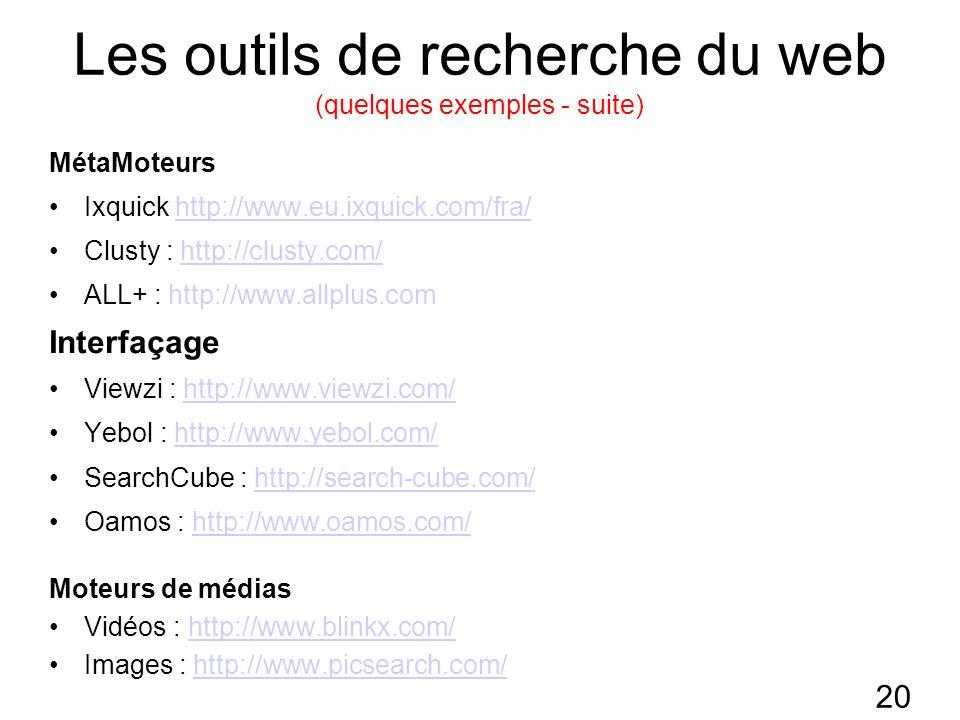 20 Les outils de recherche du web (quelques exemples - suite) MétaMoteurs Ixquick http://www.eu.ixquick.com/fra/http://www.eu.ixquick.com/fra/ Clusty : http://clusty.com/http://clusty.com/ ALL+ : http://www.allplus.com Interfaçage Viewzi : http://www.viewzi.com/http://www.viewzi.com/ Yebol : http://www.yebol.com/http://www.yebol.com/ SearchCube : http://search-cube.com/http://search-cube.com/ Oamos : http://www.oamos.com/http://www.oamos.com/ Moteurs de médias Vidéos : http://www.blinkx.com/http://www.blinkx.com/ Images : http://www.picsearch.com/http://www.picsearch.com/