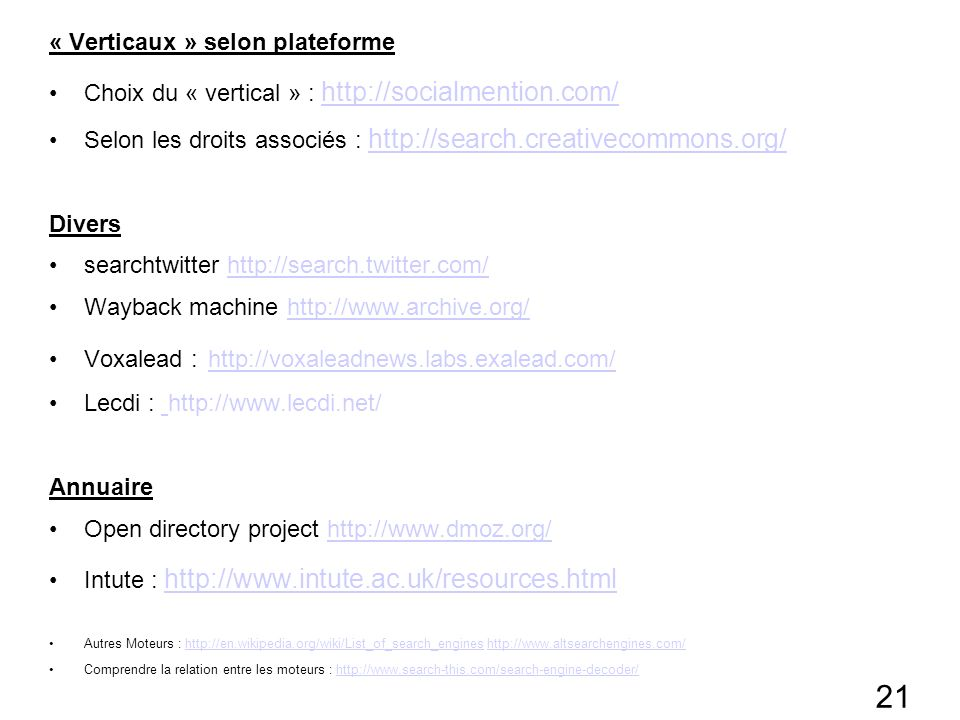 21 « Verticaux » selon plateforme Choix du « vertical » : http://socialmention.com/ http://socialmention.com/ Selon les droits associés : http://search.creativecommons.org/ http://search.creativecommons.org/ Divers searchtwitter http://search.twitter.com/http://search.twitter.com/ Wayback machine http://www.archive.org/http://www.archive.org/ Voxalead : http://voxaleadnews.labs.exalead.com/ http://voxaleadnews.labs.exalead.com/ Lecdi : http://www.lecdi.net/ Annuaire Open directory project http://www.dmoz.org/http://www.dmoz.org/ Intute : http://www.intute.ac.uk/resources.html http://www.intute.ac.uk/resources.html Autres Moteurs : http://en.wikipedia.org/wiki/List_of_search_engines http://www.altsearchengines.com/http://en.wikipedia.org/wiki/List_of_search_engineshttp://www.altsearchengines.com/ Comprendre la relation entre les moteurs : http://www.search-this.com/search-engine-decoder/http://www.search-this.com/search-engine-decoder/