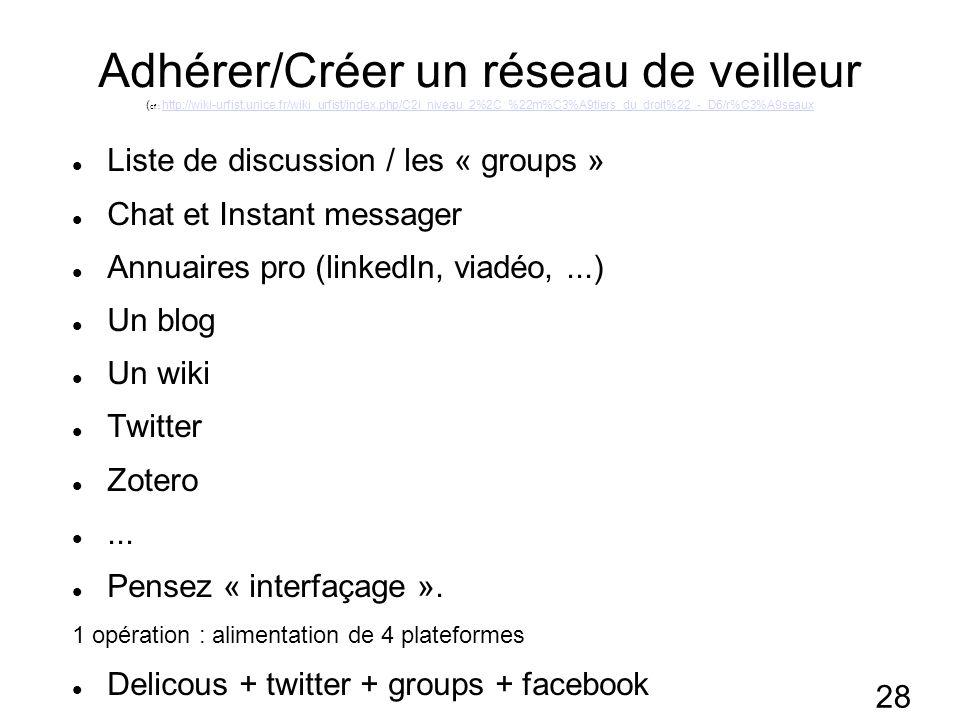 28 Adhérer/Créer un réseau de veilleur ( cf : http://wiki-urfist.unice.fr/wiki_urfist/index.php/C2i_niveau_2%2C_%22m%C3%A9tiers_du_droit%22_-_D6/r%C3%A9seauxhttp://wiki-urfist.unice.fr/wiki_urfist/index.php/C2i_niveau_2%2C_%22m%C3%A9tiers_du_droit%22_-_D6/r%C3%A9seaux Liste de discussion / les « groups » Chat et Instant messager Annuaires pro (linkedIn, viadéo,...) Un blog Un wiki Twitter Zotero...