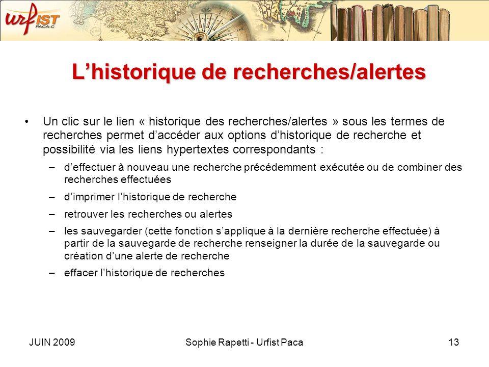JUIN 2009Sophie Rapetti - Urfist Paca13 Lhistorique de recherches/alertes Un clic sur le lien « historique des recherches/alertes » sous les termes de