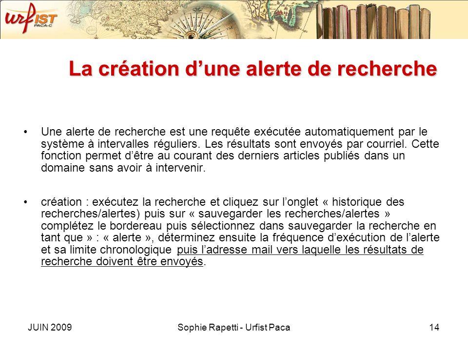 JUIN 2009Sophie Rapetti - Urfist Paca14 La création dune alerte de recherche Une alerte de recherche est une requête exécutée automatiquement par le système à intervalles réguliers.