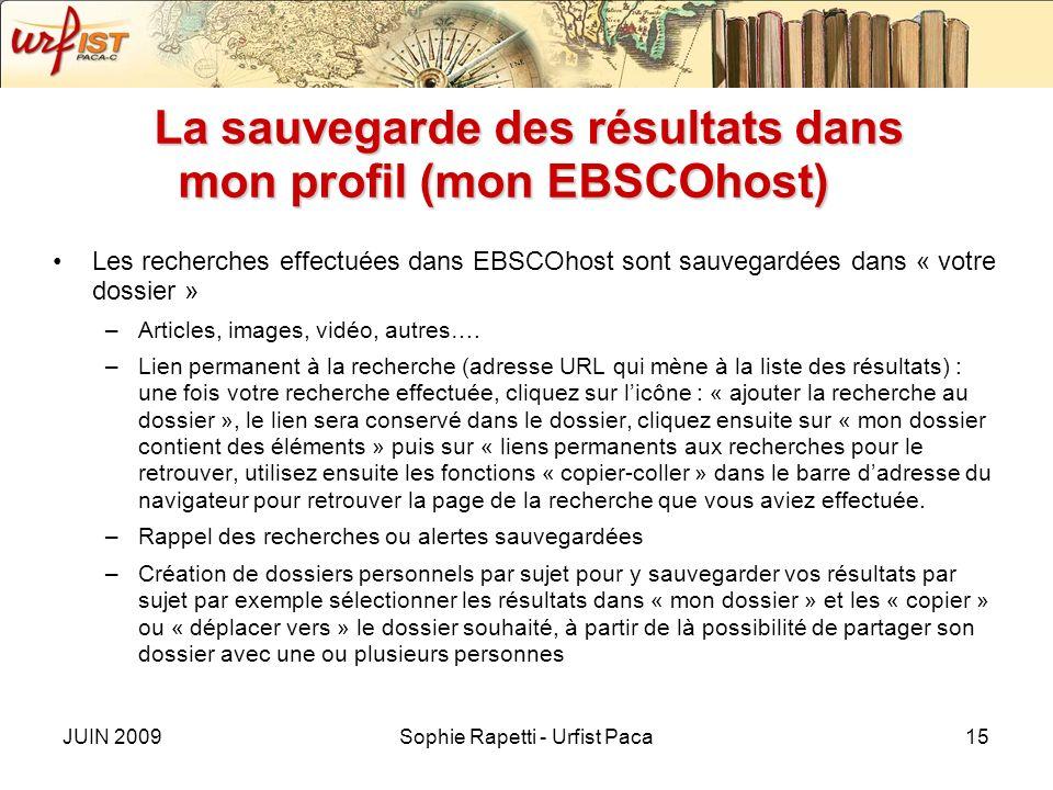 JUIN 2009Sophie Rapetti - Urfist Paca15 La sauvegarde des résultats dans mon profil (mon EBSCOhost) Les recherches effectuées dans EBSCOhost sont sauvegardées dans « votre dossier » –Articles, images, vidéo, autres….