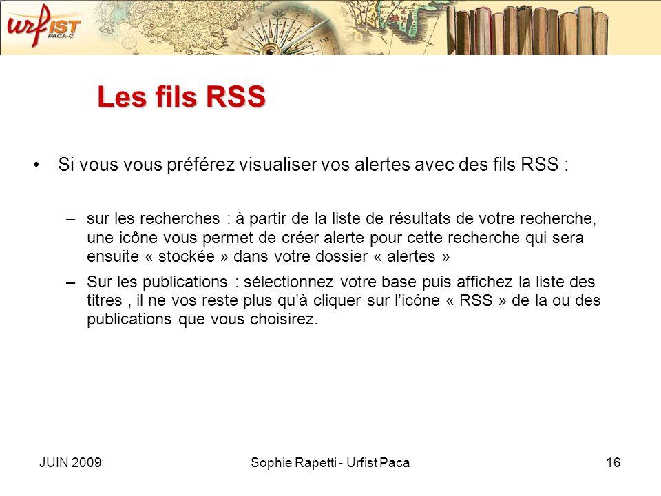 JUIN 2009Sophie Rapetti - Urfist Paca16 Les fils RSS Si vous vous préférez visualiser vos alertes avec des fils RSS : –sur les recherches : à partir de la liste de résultats de votre recherche, une icône vous permet de créer alerte pour cette recherche qui sera ensuite « stockée » dans votre dossier « alertes » –Sur les publications : sélectionnez votre base puis affichez la liste des titres, il ne vos reste plus quà cliquer sur licône « RSS » de la ou des publications que vous choisirez.