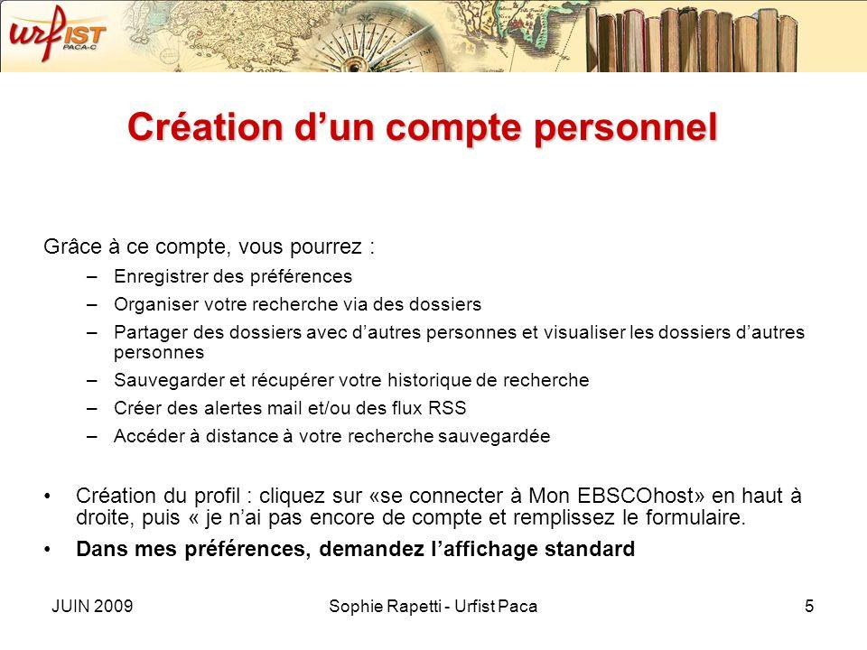 JUIN 2009Sophie Rapetti - Urfist Paca5 Création dun compte personnel Grâce à ce compte, vous pourrez : –Enregistrer des préférences –Organiser votre r