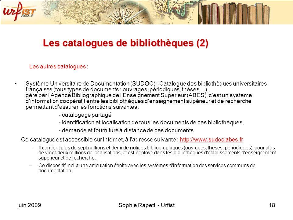 juin 2009Sophie Rapetti - Urfist18 Les catalogues de bibliothèques (2) Les autres catalogues : Système Universitaire de Documentation (SUDOC) : Catalogue des bibliothèques universitaires françaises (tous types de documents : ouvrages, périodiques, thèses...).