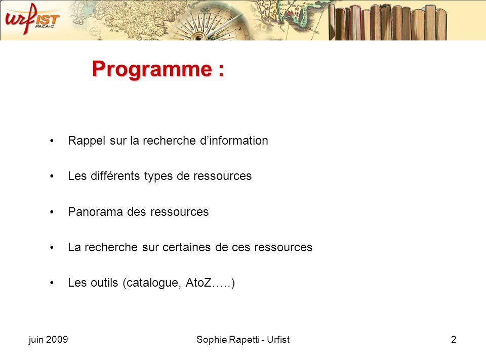juin 2009Sophie Rapetti - Urfist2 Programme : Rappel sur la recherche dinformation Les différents types de ressources Panorama des ressources La recherche sur certaines de ces ressources Les outils (catalogue, AtoZ…..)
