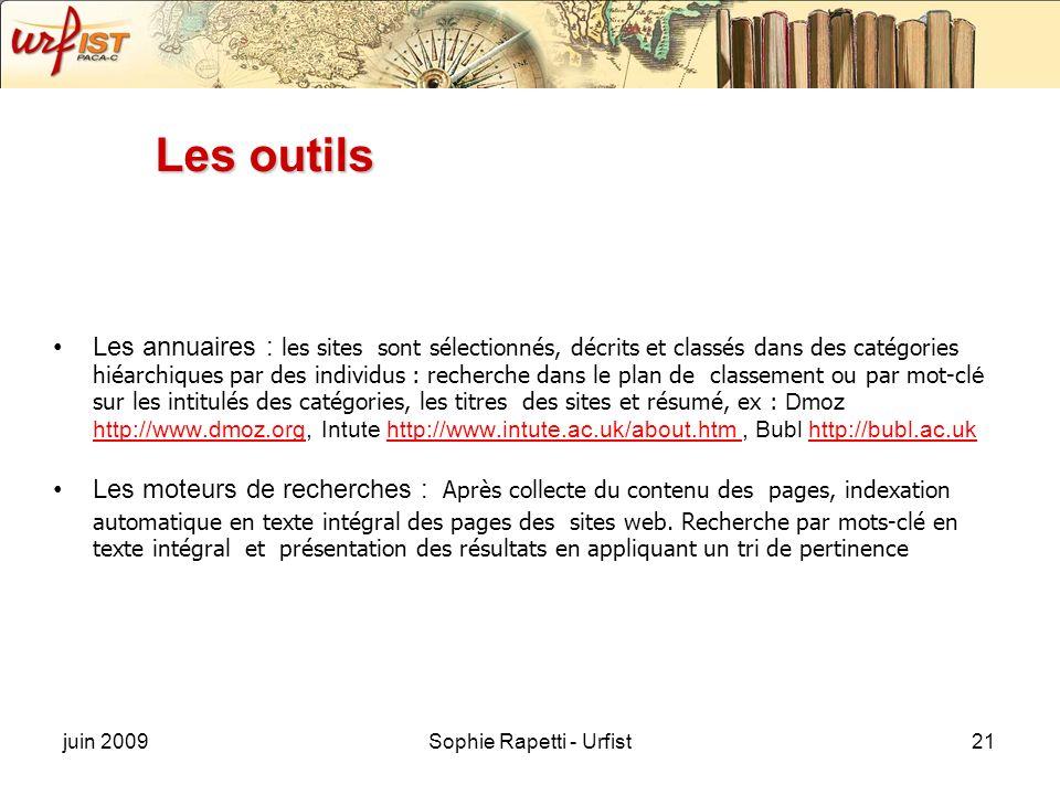 juin 2009Sophie Rapetti - Urfist21 Les outils Les annuaires : les sites sont sélectionnés, décrits et classés dans des catégories hiéarchiques par des individus : recherche dans le plan de classement ou par mot-cl é sur les intitulés des catégories, les titres des sites et résumé, ex : Dmoz http://www.dmoz.org, Intute http://www.intute.ac.uk/about.htm, Bubl http://bubl.ac.uk http://www.dmoz.orghttp://www.intute.ac.uk/about.htm http://bubl.ac.uk Les moteurs de recherches : Après collecte du contenu des pages, indexation automatique en texte intégral des pages des sites web.