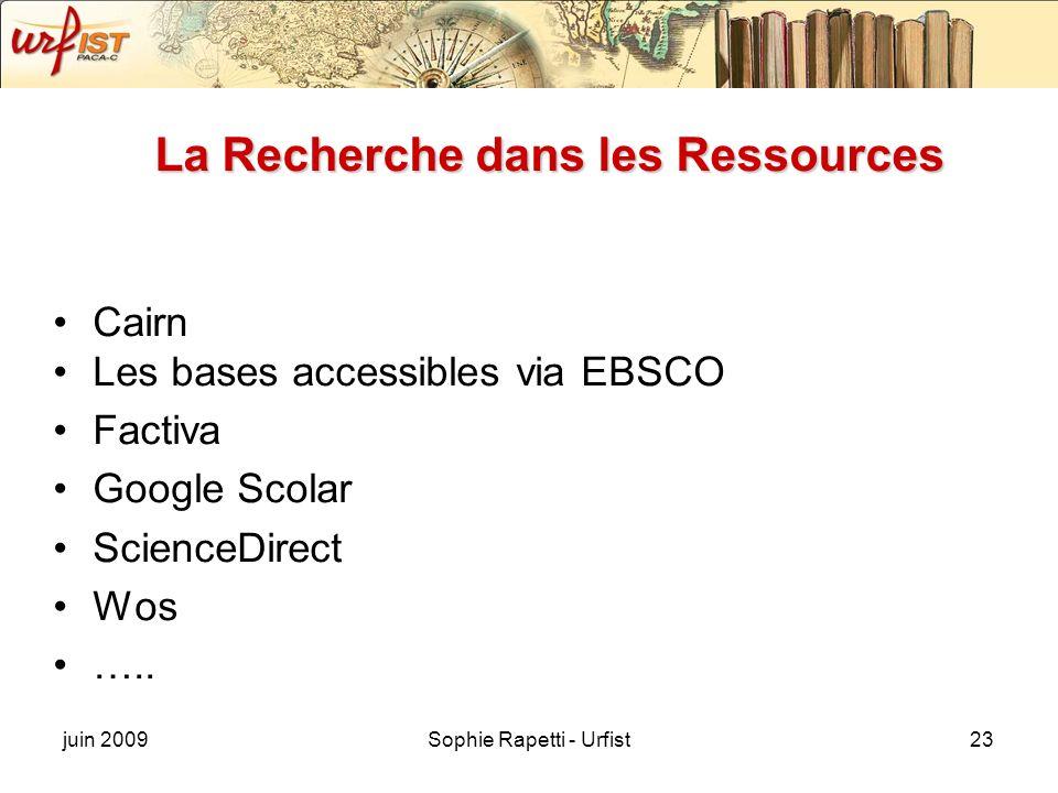 juin 2009Sophie Rapetti - Urfist23 La Recherche dans les Ressources Cairn Les bases accessibles via EBSCO Factiva Google Scolar ScienceDirect Wos …..