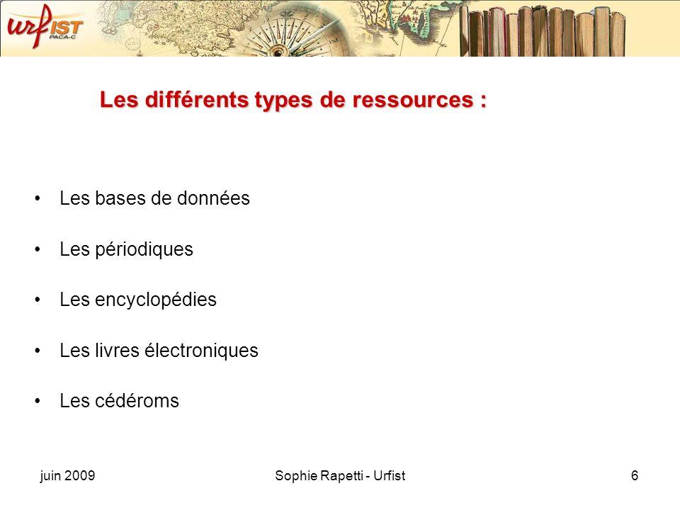 juin 2009Sophie Rapetti - Urfist6 Les différents types de ressources : Les bases de données Les périodiques Les encyclopédies Les livres électroniques Les cédéroms