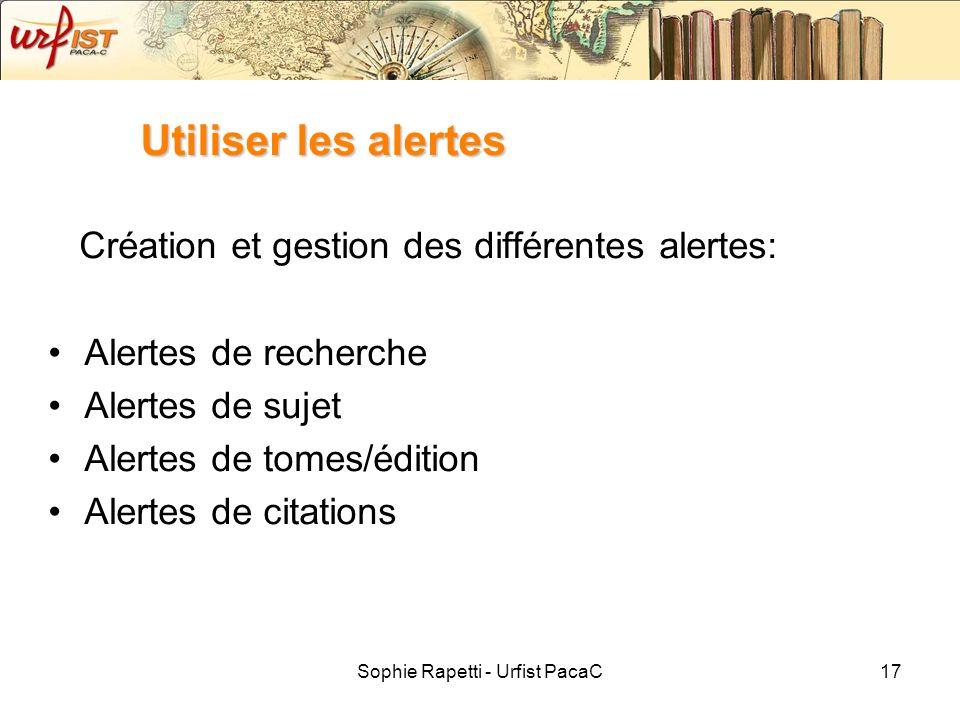 Sophie Rapetti - Urfist PacaC17 Utiliser les alertes Création et gestion des différentes alertes: Alertes de recherche Alertes de sujet Alertes de tom