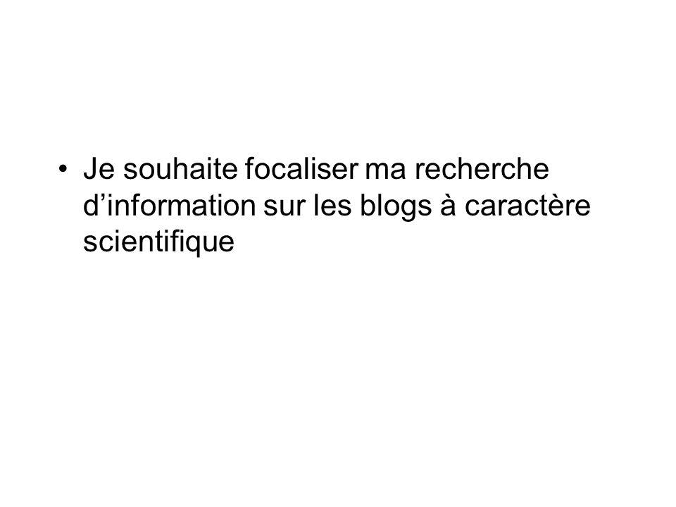 Je souhaite focaliser ma recherche dinformation sur les blogs à caractère scientifique