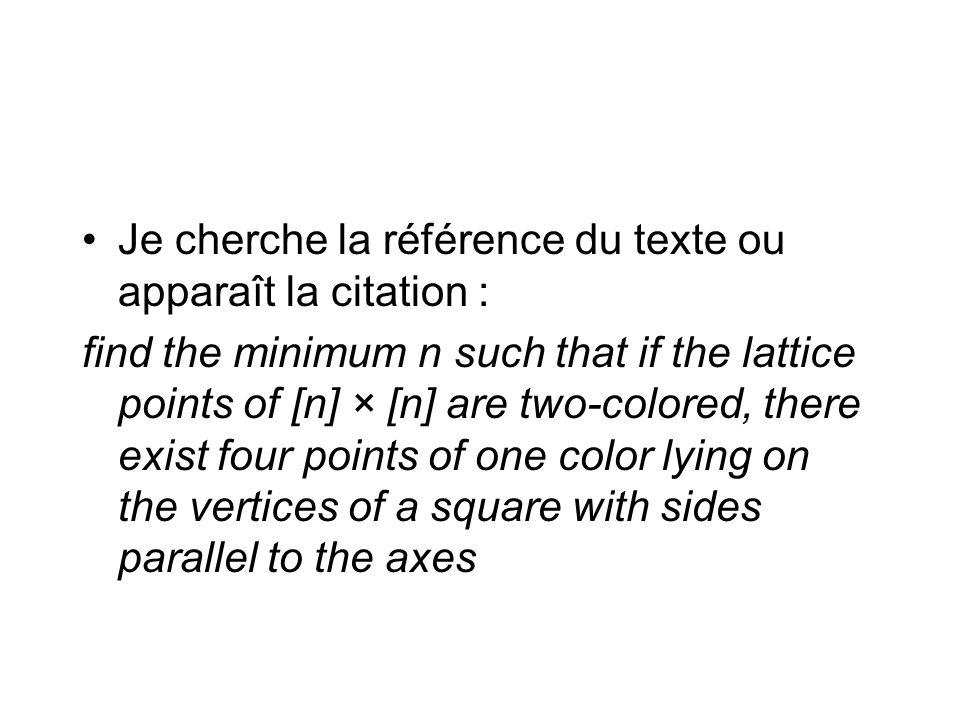 Je cherche la référence du texte ou apparaît la citation : find the minimum n such that if the lattice points of [n] × [n] are two-colored, there exis